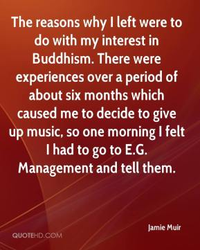 Jamie Muir - The reasons why I left were to do with my interest in Buddhism. There were experiences over a period of about six months which caused me to decide to give up music, so one morning I felt I had to go to E.G. Management and tell them.