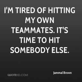 Jammal Brown - I'm tired of hitting my own teammates. It's time to hit somebody else.