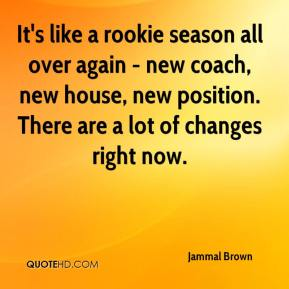 Jammal Brown - It's like a rookie season all over again - new coach, new house, new position. There are a lot of changes right now.
