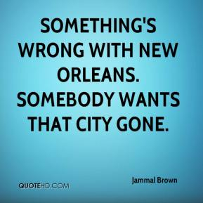 Jammal Brown - Something's wrong with New Orleans. Somebody wants that city gone.
