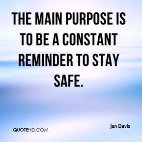 Jan Davis - The main purpose is to be a constant reminder to stay safe.