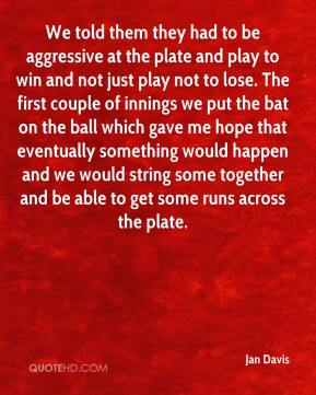 Jan Davis - We told them they had to be aggressive at the plate and play to win and not just play not to lose. The first couple of innings we put the bat on the ball which gave me hope that eventually something would happen and we would string some together and be able to get some runs across the plate.