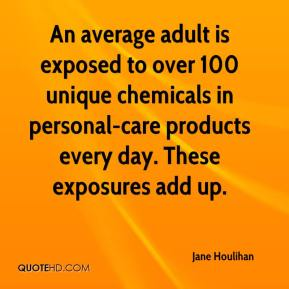 Jane Houlihan  - An average adult is exposed to over 100 unique chemicals in personal-care products every day. These exposures add up.
