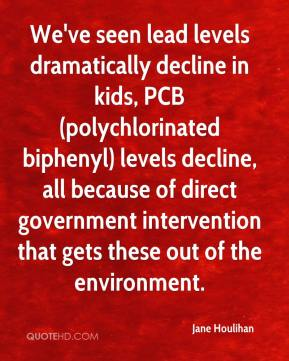 Jane Houlihan  - We've seen lead levels dramatically decline in kids, PCB (polychlorinated biphenyl) levels decline, all because of direct government intervention that gets these out of the environment.