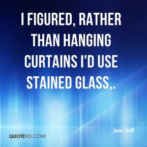 Jane Huff  - I figured, rather than hanging curtains I'd use stained glass.