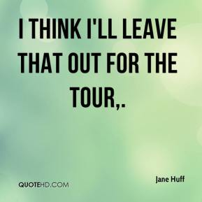 Jane Huff  - I think I'll leave that out for the tour.