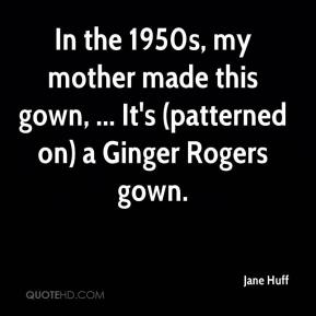 Jane Huff  - In the 1950s, my mother made this gown, ... It's (patterned on) a Ginger Rogers gown.