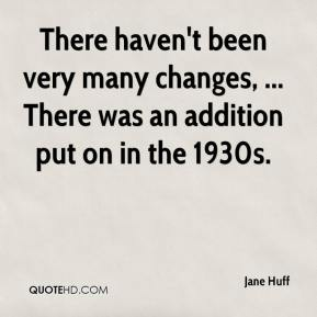 There haven't been very many changes, ... There was an addition put on in the 1930s.