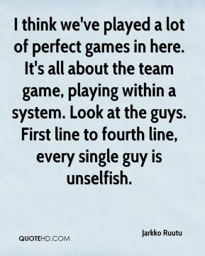 Jarkko Ruutu  - I think we've played a lot of perfect games in here. It's all about the team game, playing within a system. Look at the guys. First line to fourth line, every single guy is unselfish.