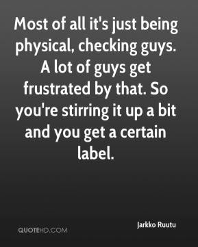 Most of all it's just being physical, checking guys. A lot of guys get frustrated by that. So you're stirring it up a bit and you get a certain label.