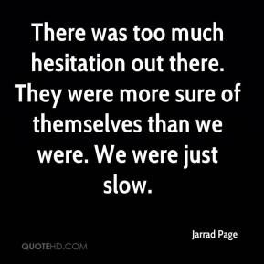 Jarrad Page  - There was too much hesitation out there. They were more sure of themselves than we were. We were just slow.