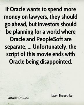 Jason Brueschke - If Oracle wants to spend more money on lawyers, they should go ahead, but investors should be planning for a world where Oracle and PeopleSoft are separate, ... Unfortunately, the script of this movie ends with Oracle being disappointed.