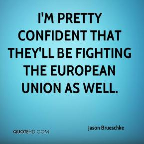 Jason Brueschke - I'm pretty confident that they'll be fighting the European Union as well.