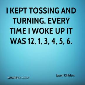 Jason Childers - I kept tossing and turning. Every time I woke up it was 12, 1, 3, 4, 5, 6.