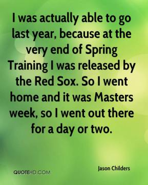 Jason Childers - I was actually able to go last year, because at the very end of Spring Training I was released by the Red Sox. So I went home and it was Masters week, so I went out there for a day or two.