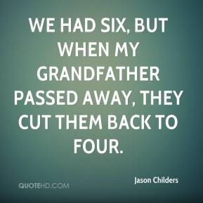 Jason Childers - We had six, but when my grandfather passed away, they cut them back to four.