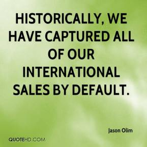 Jason Olim  - Historically, we have captured all of our international sales by default.