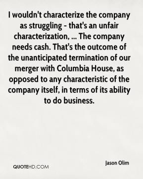 Jason Olim  - I wouldn't characterize the company as struggling - that's an unfair characterization, ... The company needs cash. That's the outcome of the unanticipated termination of our merger with Columbia House, as opposed to any characteristic of the company itself, in terms of its ability to do business.