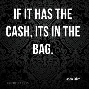 Jason Olim  - If it has the cash, its in the bag.