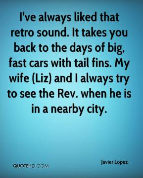Javier Lopez  - I've always liked that retro sound. It takes you back to the days of big, fast cars with tail fins. My wife (Liz) and I always try to see the Rev. when he is in a nearby city.