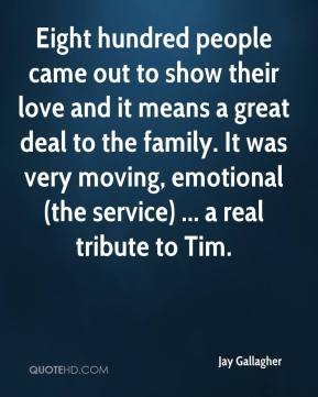 Jay Gallagher  - Eight hundred people came out to show their love and it means a great deal to the family. It was very moving, emotional (the service) ... a real tribute to Tim.