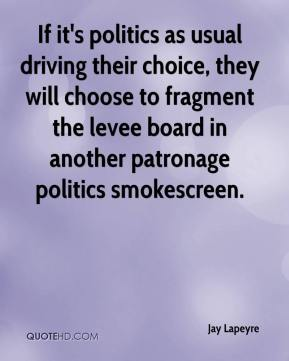 Jay Lapeyre  - If it's politics as usual driving their choice, they will choose to fragment the levee board in another patronage politics smokescreen.