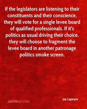 Jay Lapeyre  - If the legislators are listening to their constituents and their conscience, they will vote for a single levee board of qualified professionals. If it's politics as usual driving their choice, they will choose to fragment the levee board in another patronage politics smoke screen.