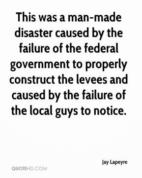 Jay Lapeyre  - This was a man-made disaster caused by the failure of the federal government to properly construct the levees and caused by the failure of the local guys to notice.