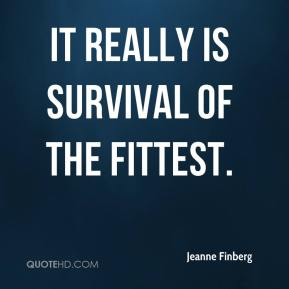 Jeanne Finberg  - It really is survival of the fittest.