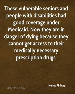 These vulnerable seniors and people with disabilities had good coverage under Medicaid. Now they are in danger of dying because they cannot get access to their medically necessary prescription drugs.