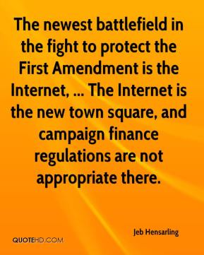 Jeb Hensarling  - The newest battlefield in the fight to protect the First Amendment is the Internet, ... The Internet is the new town square, and campaign finance regulations are not appropriate there.