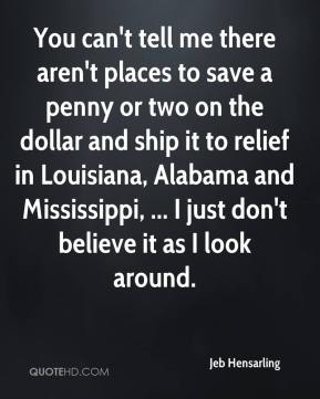 Jeb Hensarling  - You can't tell me there aren't places to save a penny or two on the dollar and ship it to relief in Louisiana, Alabama and Mississippi, ... I just don't believe it as I look around.