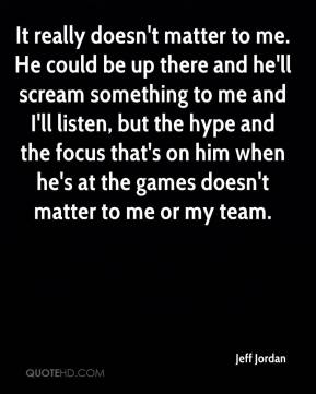 Jeff Jordan  - It really doesn't matter to me. He could be up there and he'll scream something to me and I'll listen, but the hype and the focus that's on him when he's at the games doesn't matter to me or my team.
