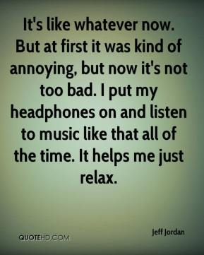 Jeff Jordan  - It's like whatever now. But at first it was kind of annoying, but now it's not too bad. I put my headphones on and listen to music like that all of the time. It helps me just relax.
