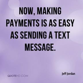 Jeff Jordan  - Now, making payments is as easy as sending a text message.
