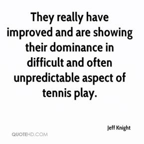 Jeff Knight  - They really have improved and are showing their dominance in difficult and often unpredictable aspect of tennis play.