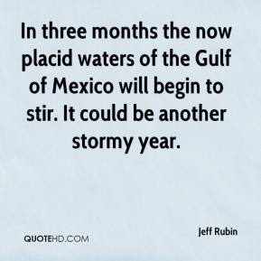 Jeff Rubin  - In three months the now placid waters of the Gulf of Mexico will begin to stir. It could be another stormy year.