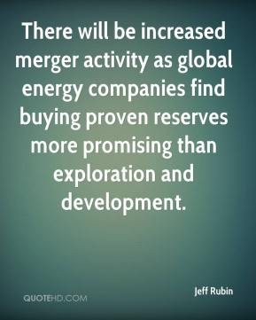 Jeff Rubin  - There will be increased merger activity as global energy companies find buying proven reserves more promising than exploration and development.