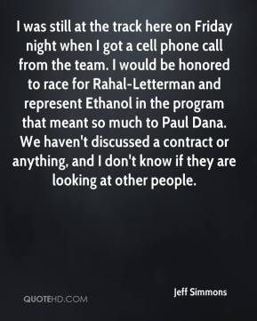 Jeff Simmons  - I was still at the track here on Friday night when I got a cell phone call from the team. I would be honored to race for Rahal-Letterman and represent Ethanol in the program that meant so much to Paul Dana. We haven't discussed a contract or anything, and I don't know if they are looking at other people.
