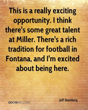 Jeff Steinberg  - This is a really exciting opportunity. I think there's some great talent at Miller. There's a rich tradition for football in Fontana, and I'm excited about being here.