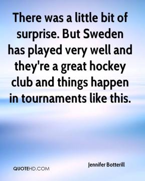 Jennifer Botterill  - There was a little bit of surprise. But Sweden has played very well and they're a great hockey club and things happen in tournaments like this.