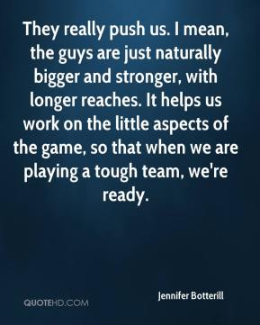 Jennifer Botterill  - They really push us. I mean, the guys are just naturally bigger and stronger, with longer reaches. It helps us work on the little aspects of the game, so that when we are playing a tough team, we're ready.