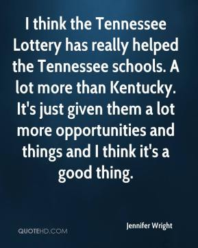 Jennifer Wright  - I think the Tennessee Lottery has really helped the Tennessee schools. A lot more than Kentucky. It's just given them a lot more opportunities and things and I think it's a good thing.