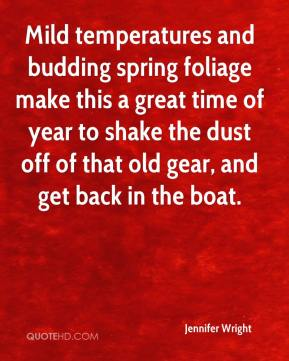 Jennifer Wright  - Mild temperatures and budding spring foliage make this a great time of year to shake the dust off of that old gear, and get back in the boat.