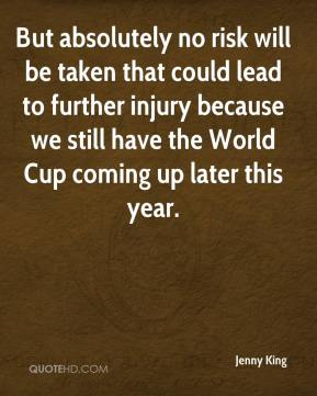 But absolutely no risk will be taken that could lead to further injury because we still have the World Cup coming up later this year.
