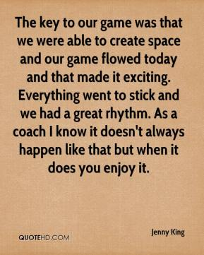 The key to our game was that we were able to create space and our game flowed today and that made it exciting. Everything went to stick and we had a great rhythm. As a coach I know it doesn't always happen like that but when it does you enjoy it.