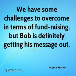 Jeremy Warren  - We have some challenges to overcome in terms of fund-raising, but Bob is definitely getting his message out.