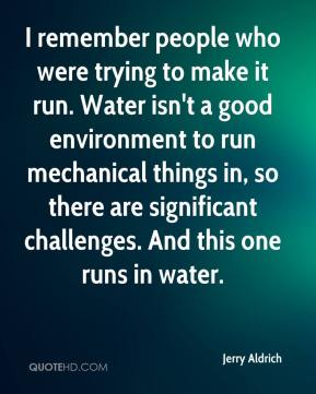 Jerry Aldrich  - I remember people who were trying to make it run. Water isn't a good environment to run mechanical things in, so there are significant challenges. And this one runs in water.