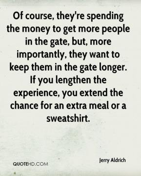 Jerry Aldrich  - Of course, they're spending the money to get more people in the gate, but, more importantly, they want to keep them in the gate longer. If you lengthen the experience, you extend the chance for an extra meal or a sweatshirt.