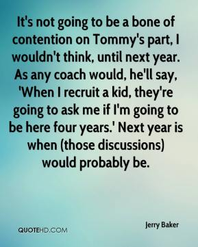 Jerry Baker  - It's not going to be a bone of contention on Tommy's part, I wouldn't think, until next year. As any coach would, he'll say, 'When I recruit a kid, they're going to ask me if I'm going to be here four years.' Next year is when (those discussions) would probably be.